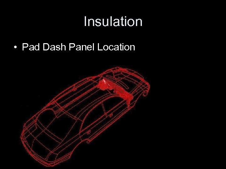 Insulation • Pad Dash Panel Location