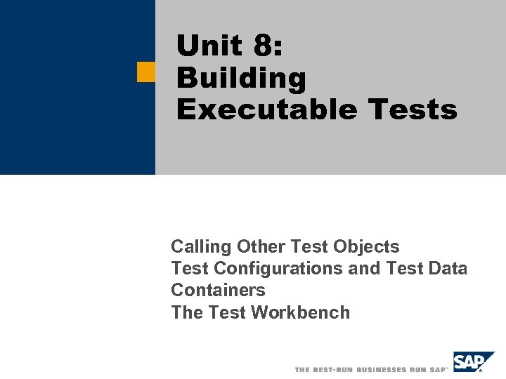 Unit 8: Building Executable Tests Calling Other Test Objects Test Configurations and Test Data