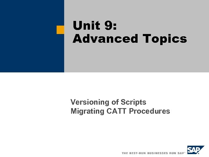 Unit 9: Advanced Topics Versioning of Scripts Migrating CATT Procedures