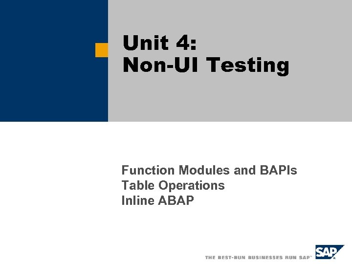 Unit 4: Non-UI Testing Function Modules and BAPIs Table Operations Inline ABAP