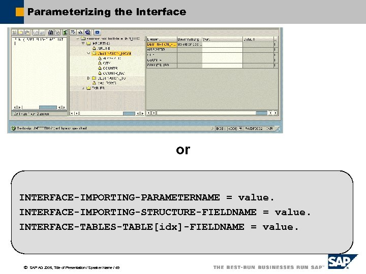 Parameterizing the Interface or INTERFACE-IMPORTING-PARAMETERNAME = value. INTERFACE-IMPORTING-STRUCTURE-FIELDNAME = value. INTERFACE-TABLES-TABLE[idx]-FIELDNAME = value. ã