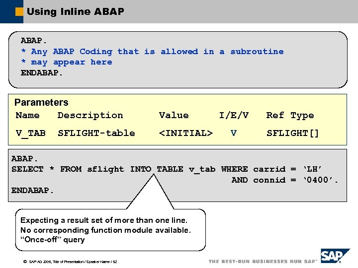 Using Inline ABAP. * Any ABAP Coding that is allowed in a subroutine *