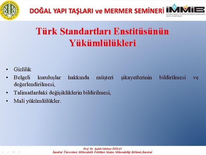 Türk Standartları Enstitüsünün Yükümlülükleri • Gizlilik • Belgeli kuruluşlar hakkında müşteri değerlendirilmesi, • Talimatlardaki