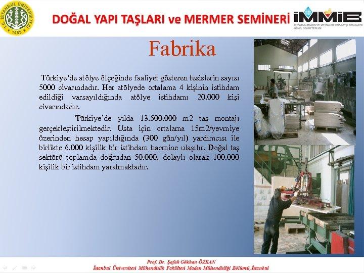 Fabrika Türkiye'de atölye ölçeğinde faaliyet gösteren tesislerin sayısı 5000 civarındadır. Her atölyede ortalama 4
