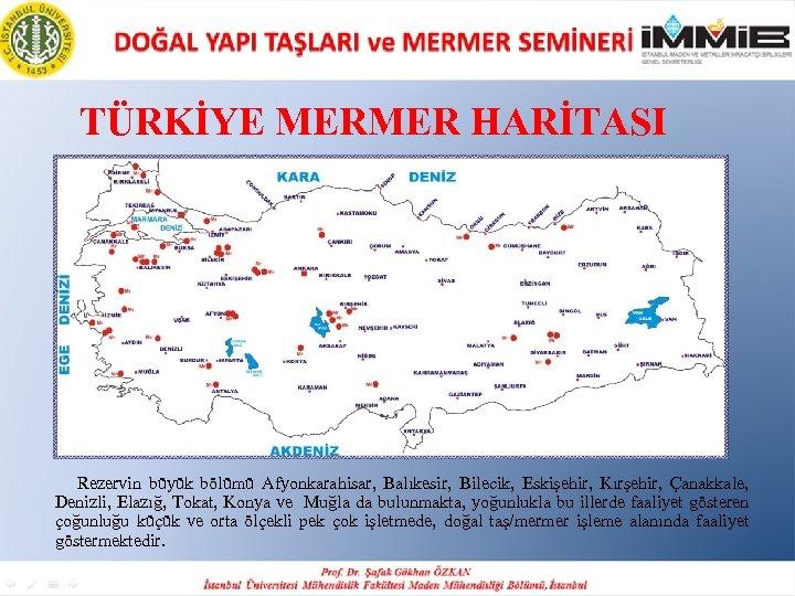 TÜRKİYE MERMER HARİTASI Rezervin büyük bölümü Afyonkarahisar, Balıkesir, Bilecik, Eskişehir, Kırşehir, Çanakkale, Denizli, Elazığ,