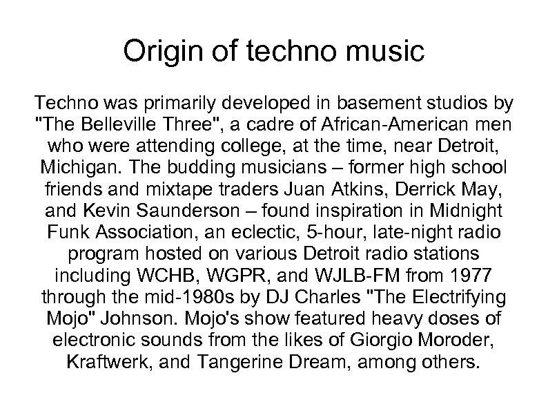 Origin of techno music Techno was primarily developed in basement studios by