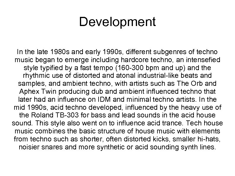Development In the late 1980 s and early 1990 s, different subgenres of techno