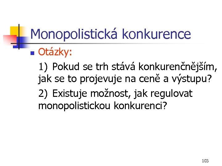 Monopolistická konkurence n Otázky: 1) Pokud se trh stává konkurenčnějším, jak se to projevuje