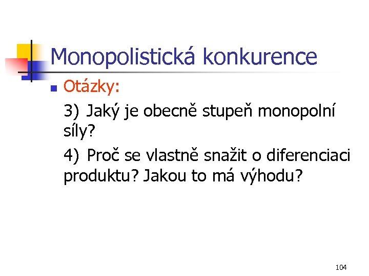 Monopolistická konkurence n Otázky: 3) Jaký je obecně stupeň monopolní síly? 4) Proč se