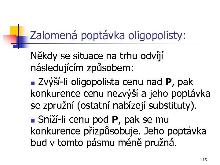 Zalomená poptávka oligopolisty: Někdy se situace na trhu odvíjí následujícím způsobem: n Zvýší-li oligopolista