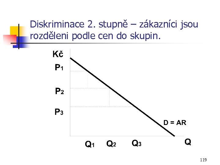 Diskriminace 2. stupně – zákazníci jsou rozděleni podle cen do skupin. 119