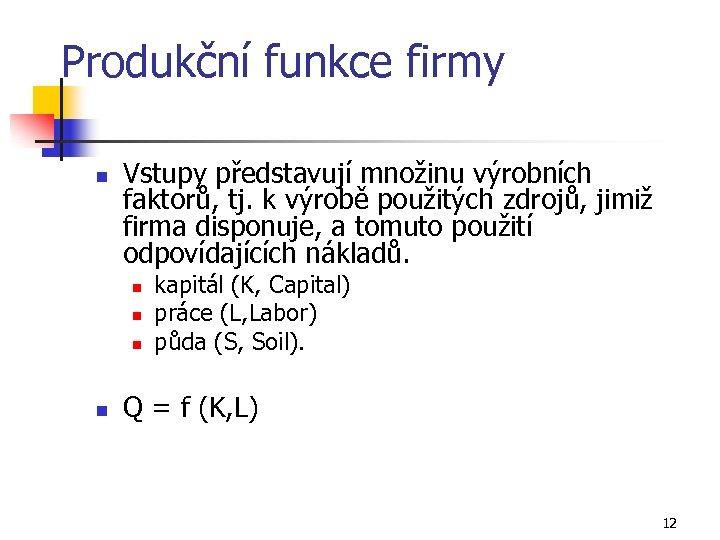 Produkční funkce firmy n Vstupy představují množinu výrobních faktorů, tj. k výrobě použitých zdrojů,