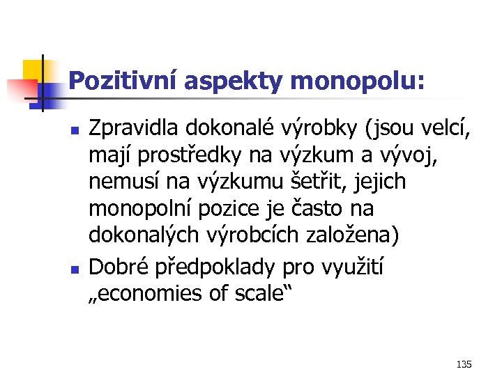 Pozitivní aspekty monopolu: n n Zpravidla dokonalé výrobky (jsou velcí, mají prostředky na výzkum