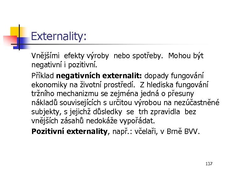 Externality: Vnějšími efekty výroby nebo spotřeby. Mohou být negativní i pozitivní. Příklad negativních externalit:
