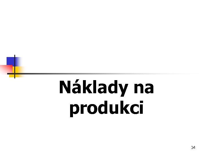 Náklady na produkci 34