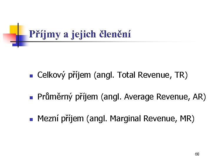 Příjmy a jejich členění n Celkový příjem (angl. Total Revenue, TR) n Průměrný příjem
