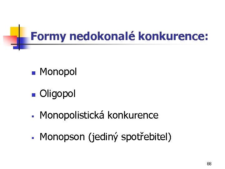Formy nedokonalé konkurence: n Monopol n Oligopol § Monopolistická konkurence § Monopson (jediný spotřebitel)