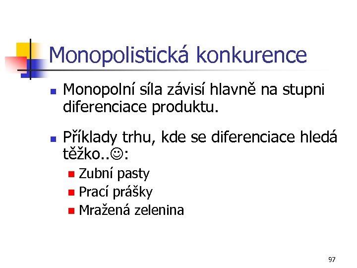 Monopolistická konkurence n n Monopolní síla závisí hlavně na stupni diferenciace produktu. Příklady trhu,