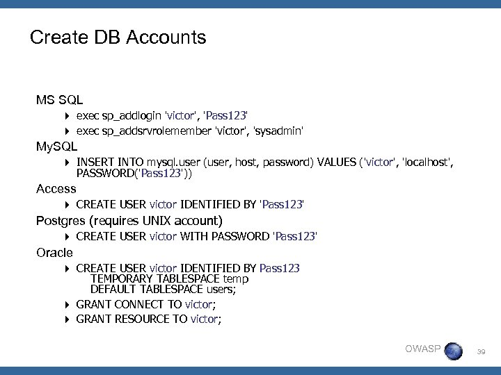 Create DB Accounts MS SQL 4 exec sp_addlogin 'victor', 'Pass 123' 4 exec sp_addsrvrolemember