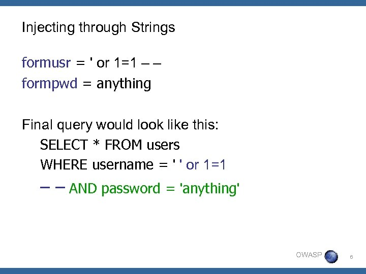 Injecting through Strings formusr = ' or 1=1 – – formpwd = anything Final