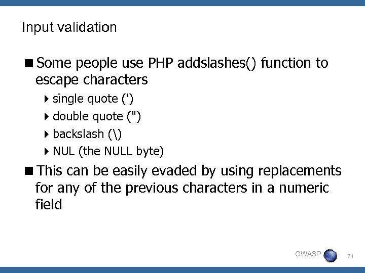 Input validation <Some people use PHP addslashes() function to escape characters 4 single quote