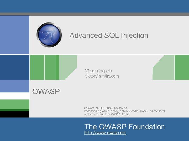 Advanced SQL Injection Victor Chapela victor@sm 4 rt. com OWASP Copyright © The OWASP