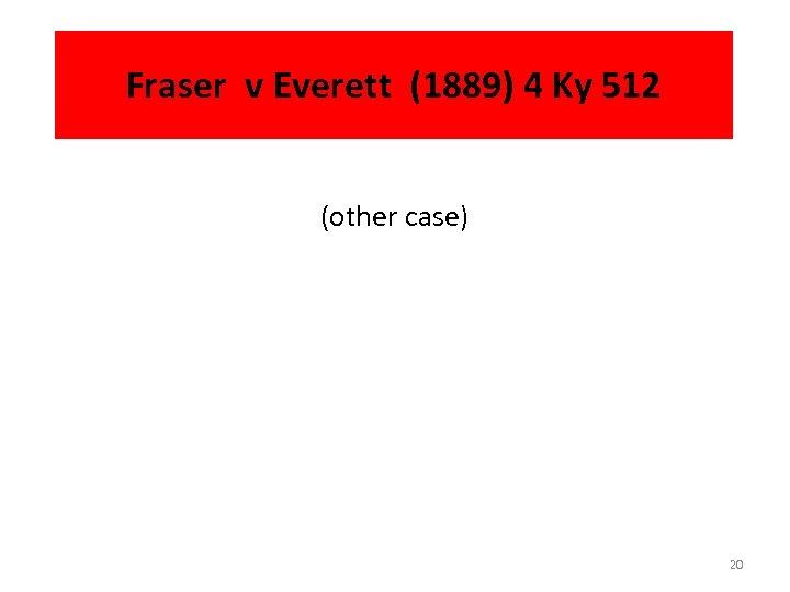 Fraser v Everett (1889) 4 Ky 512 (other case) 20