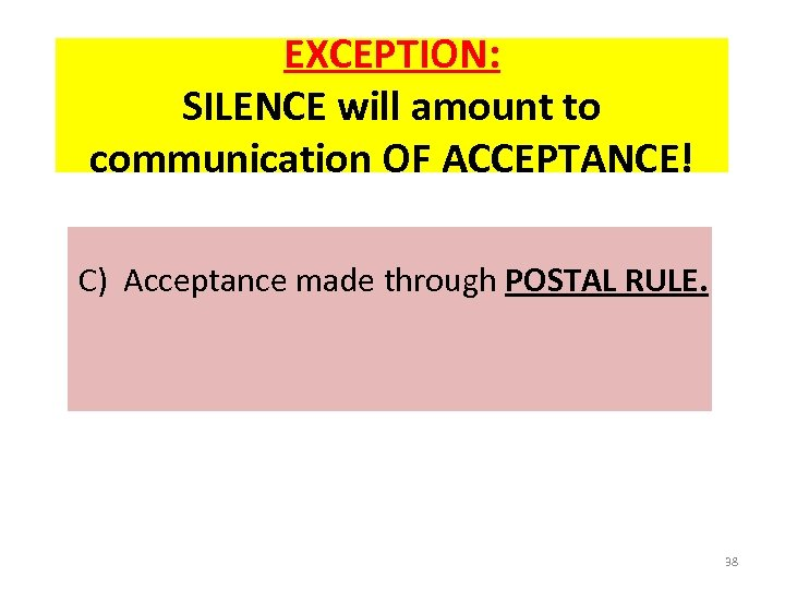 EXCEPTION: SILENCE will amount to communication OF ACCEPTANCE! C) Acceptance made through POSTAL RULE.