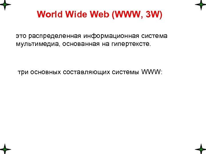 World Wide Web (WWW, 3 W) это распределенная информационная система мультимедиа, основанная на гипертексте.