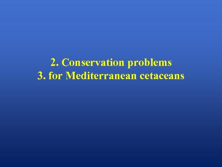 2. Conservation problems 3. for Mediterranean cetaceans