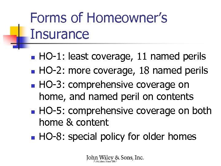 Forms of Homeowner's Insurance n n n HO-1: least coverage, 11 named perils HO-2: