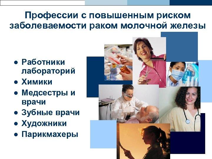 Профессии с повышенным риском заболеваемости раком молочной железы l l l Работники лабораторий Химики