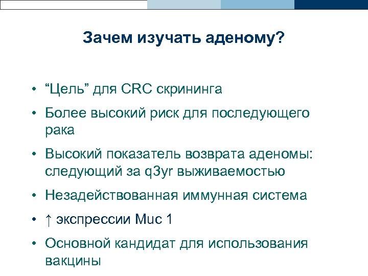 """Зачем изучать аденому? • """"Цель"""" для CRC скрининга • Более высокий риск для последующего"""