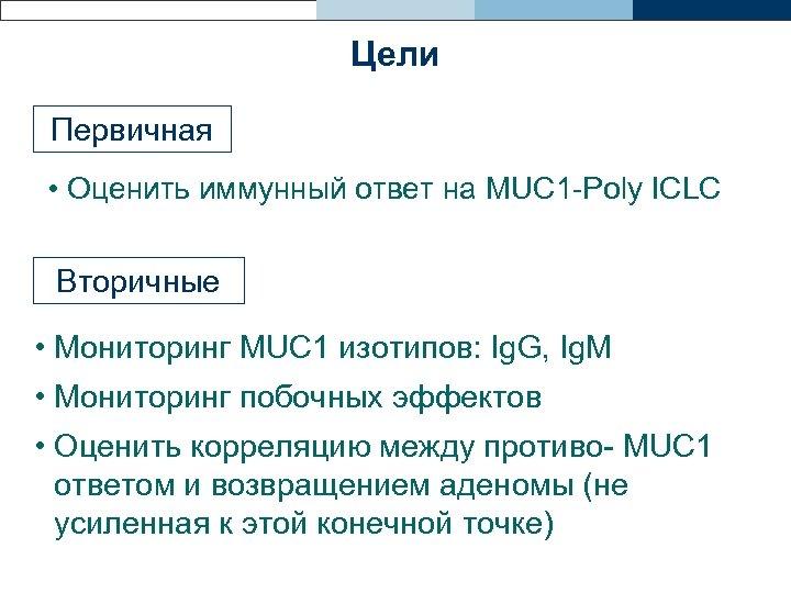 Цели Первичная • Оценить иммунный ответ на MUC 1 -Poly ICLC Вторичные • Мониторинг