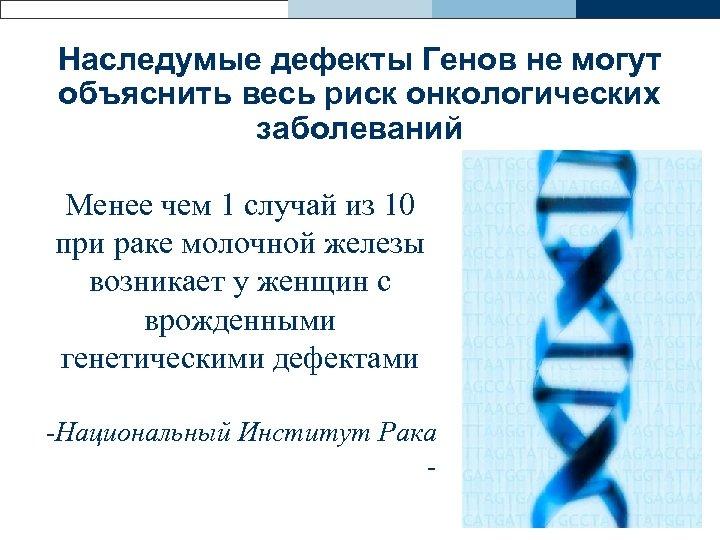 Наследумые дефекты Генов не могут объяснить весь риск онкологических заболеваний Менее чем 1 случай