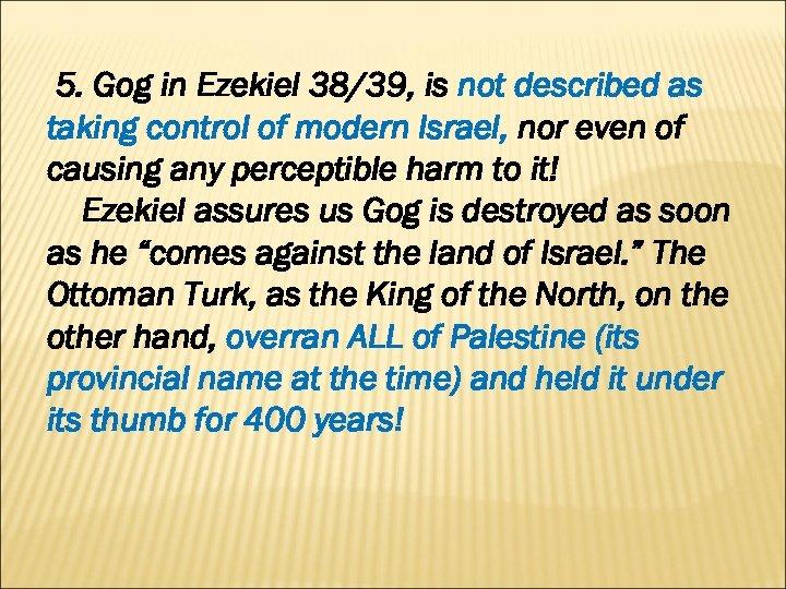 5. Gog in Ezekiel 38/39, is not described as taking control of modern Israel,