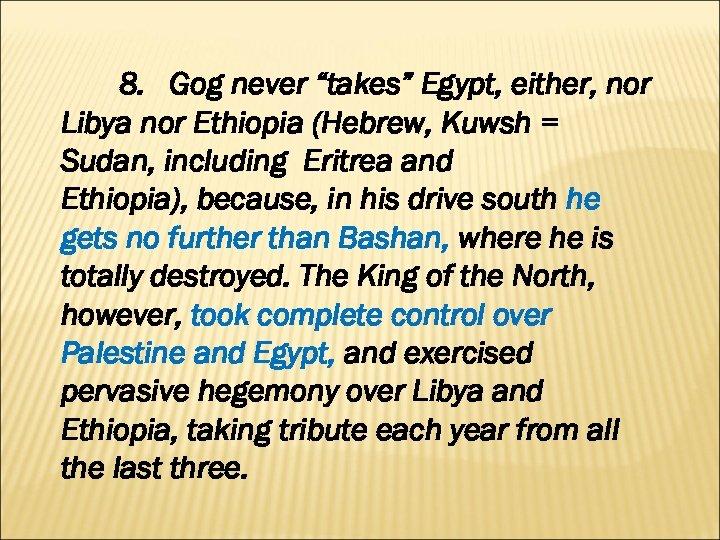 "8. Gog never ""takes"" Egypt, either, nor Libya nor Ethiopia (Hebrew, Kuwsh = Sudan,"