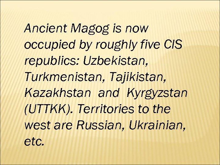 Ancient Magog is now occupied by roughly five CIS republics: Uzbekistan, Turkmenistan, Tajikistan, Kazakhstan