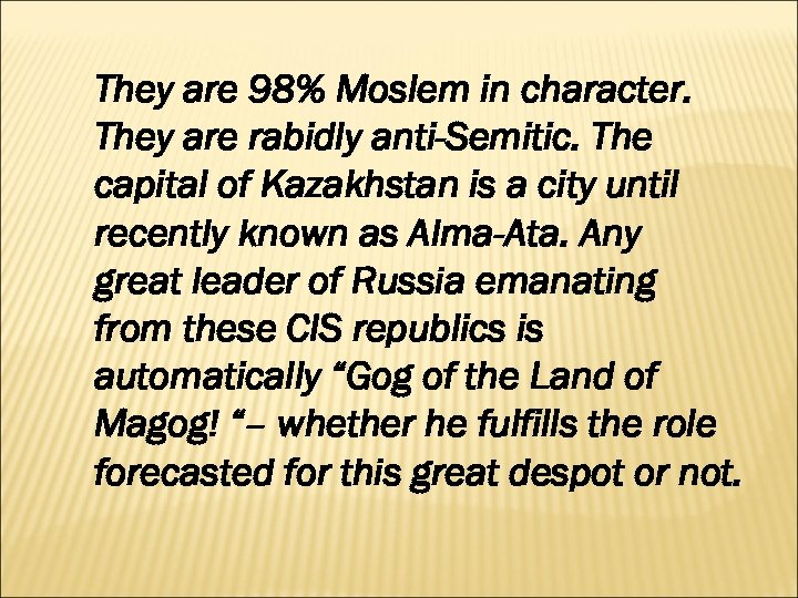 They are 98% Moslem in character. They are rabidly anti-Semitic. The capital of Kazakhstan