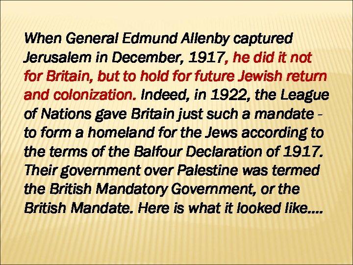 When General Edmund Allenby captured Jerusalem in December, 1917, he did it not for