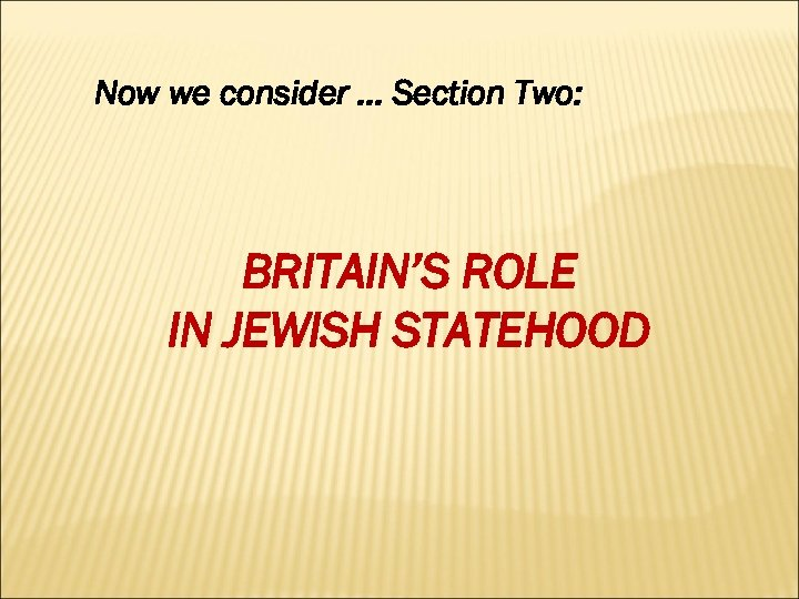 Now we consider … Section Two: BRITAIN'S ROLE IN JEWISH STATEHOOD