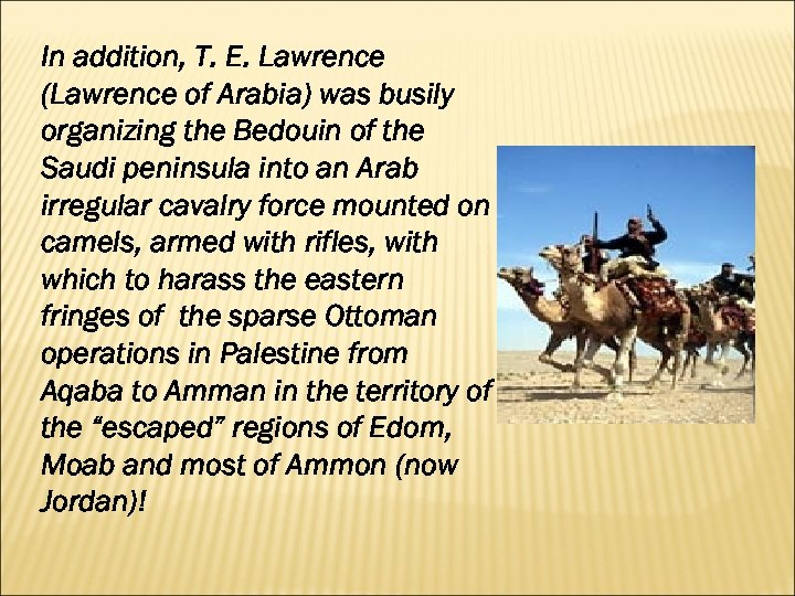 In addition, T. E. Lawrence (Lawrence of Arabia) was busily organizing the Bedouin of