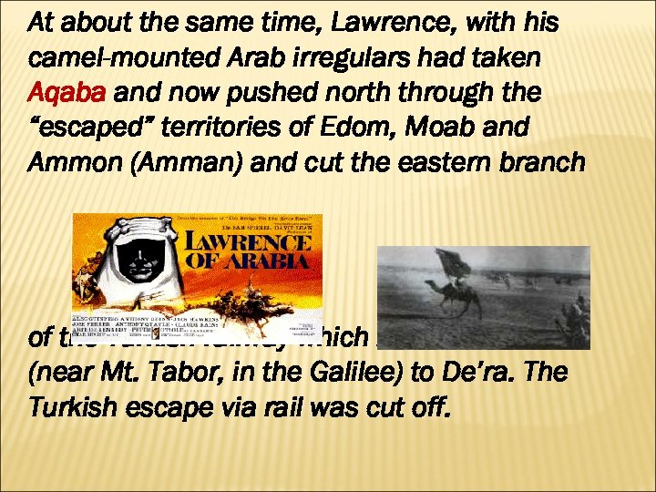 At about the same time, Lawrence, with his camel-mounted Arab irregulars had taken Aqaba