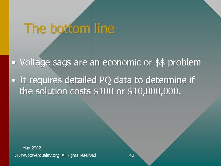The bottom line • Voltage sags are an economic or $$ problem • It