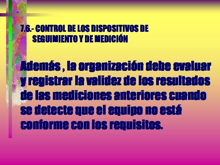7. 6. - CONTROL DE LOS DISPOSITIVOS DE SEGUIMIENTO Y DE MEDICIÓN Además ,