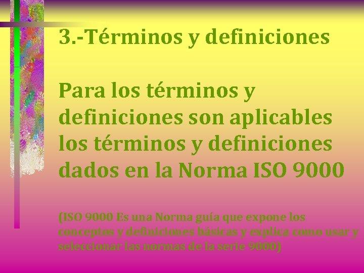 3. -Términos y definiciones Para los términos y definiciones son aplicables los términos y