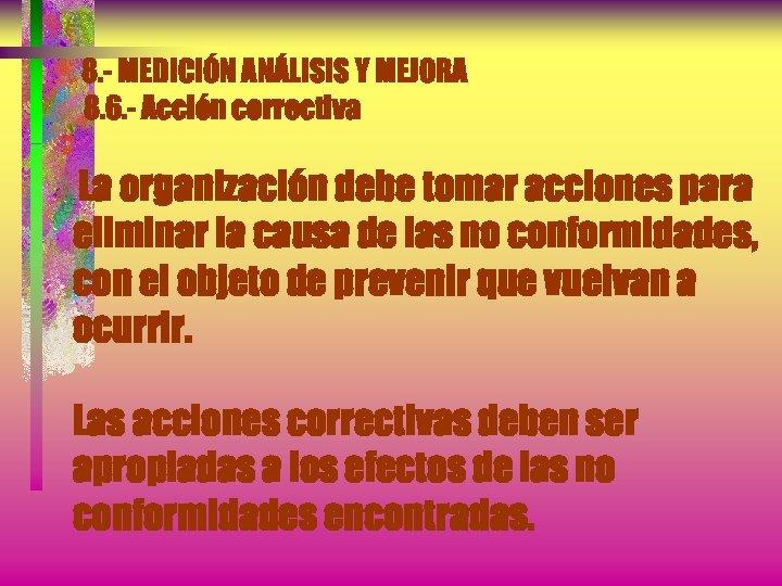8. - MEDICIÓN ANÁLISIS Y MEJORA 8. 6. - Acción correctiva La organización debe