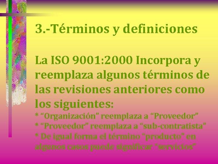 3. -Términos y definiciones La ISO 9001: 2000 Incorpora y reemplaza algunos términos de