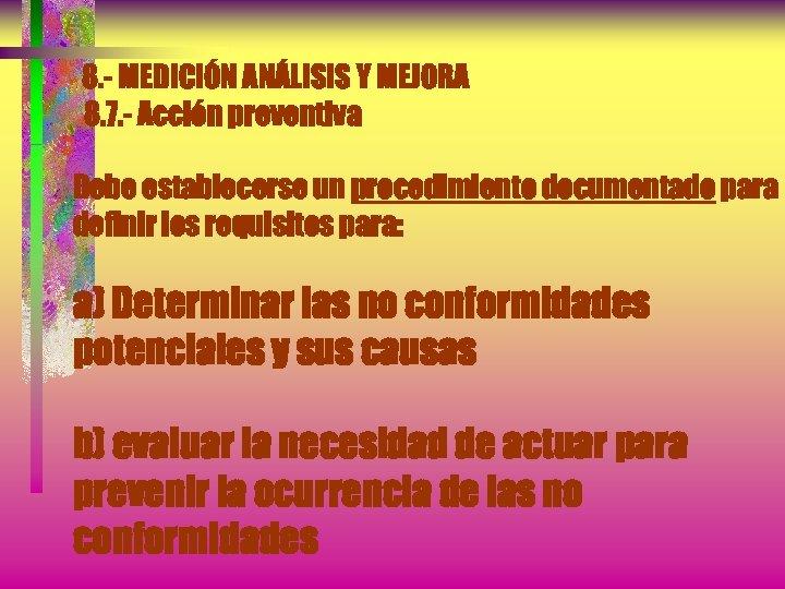 8. - MEDICIÓN ANÁLISIS Y MEJORA 8. 7. - Acción preventiva Debe establecerse un