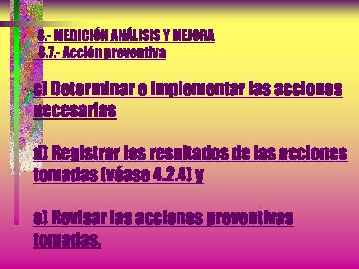 8. - MEDICIÓN ANÁLISIS Y MEJORA 8. 7. - Acción preventiva c) Determinar e